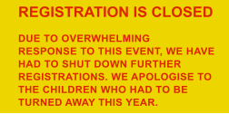 REGISTRATION IS CLOSED  DUE TO OVERWHELMING  RESPONSE TO THIS EVENT, WE HAVE  HAD TO SHUT DOWN FURTHER  REGISTRATIONS. WE APOLOGISE TO  THE CHILDREN WHO HAD TO BE  TURNED AWAY THIS YEAR.