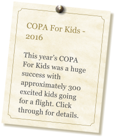 COPA For Kids - 2016  This year's COPA For Kids was a huge success with approximately 300 excited kids going for a flight. Click through for details.
