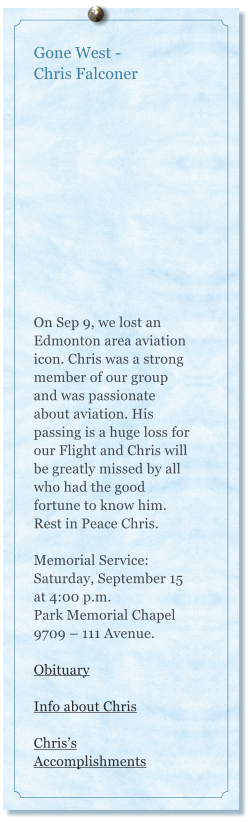 Gone West -  Chris Falconer    On Sep 9, we lost an Edmonton area aviation icon. Chris was a strong member of our group and was passionate about aviation. His passing is a huge loss for our Flight and Chris will be greatly missed by all who had the good fortune to know him. Rest in Peace Chris.  Memorial Service: Saturday, September 15 at 4:00 p.m. Park Memorial Chapel 9709 – 111 Avenue.  Obituary  Info about Chris  Chris's Accomplishments