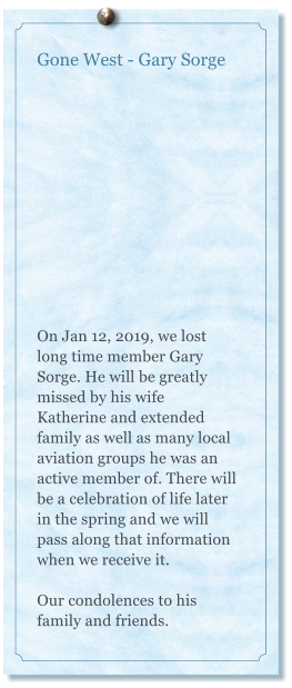 Gone West - Gary Sorge    On Jan 12, 2019, we lost long time member Gary Sorge. He will be greatly missed by his wife Katherine and extended family as well as many local aviation groups he was an active member of. There will be a celebration of life later in the spring and we will pass along that information when we receive it.   Our condolences to his family and friends.