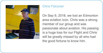 Chris Falconer   On Sep 9, 2018, we lost an Edmonton area aviation icon. Chris was a strong member of our group and was passionate about aviation. His passing is a huge loss for our Flight and Chris will be greatly missed by all who had the good fortune to know him.