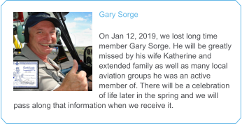 Gary Sorge   On Jan 12, 2019, we lost long time member Gary Sorge. He will be greatly missed by his wife Katherine and extended family as well as many local aviation groups he was an active member of. There will be a celebration of life later in the spring and we will pass along that information when we receive it.